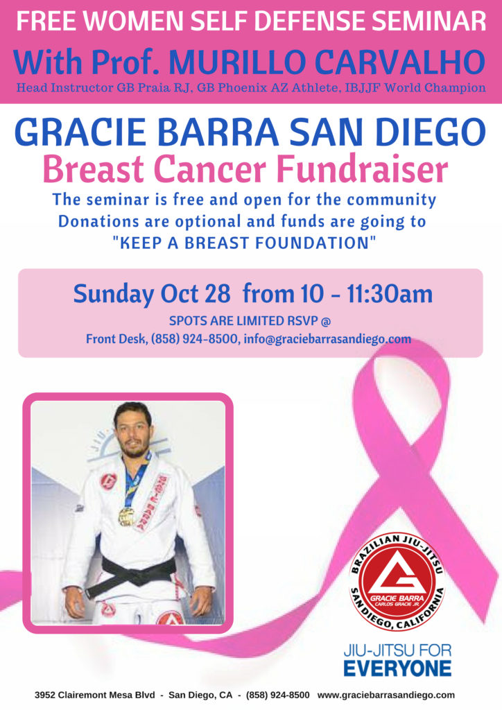 "FREE WOMEN SELF DEFENSE SEMINAR With Prof. MURILLO CARVALHO Head Instructor GB Praia RJ. GB Phoenix AZ Athlete, IBJJF World Champion GRACIE BARRA SAN DIEGO Breast Cancer Fundraiser The seminar is free and open for the community Donations are optional and funds are going to ""KEEP A BREAST FOUNDATION"" Sunday Oct 28 from 10 11:30am SPOTS ARE LIMITED RSVP@ Front Desk,(858) 924-8500, info@graciebarrasandiego.com BEAZILIAN ANDIEGO U-JITSU CALIFORMIE JIU-JITSU FOR EVERYONE GRACIE BARRA CARLOS GRACKE JR 3952 Clairemont Mesa Blvd San Diego, CA (858) 924-8500 www.graciebarrasandiego.com"